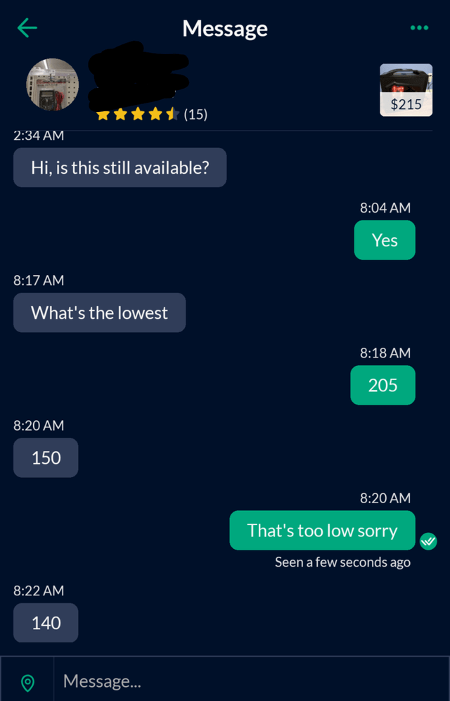 Light - Message $215 (15) 2:34 AM Hi, is this still available? 8:04 AM Yes 8:17 AM What's the lowest 8:18 AM 205 8:20 AM 150 8:20 AM That's too low sorry Seen a few seconds ago 8:22 AM 140 Message.
