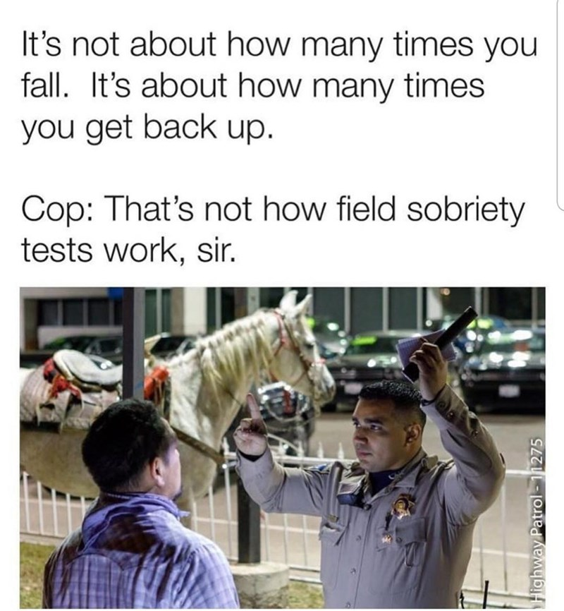 Clothing - It's not about how many times you fall. It's about how many times you get back up. Cop: That's not how field sobriety tests work, sir. Highway Patrol- 11275