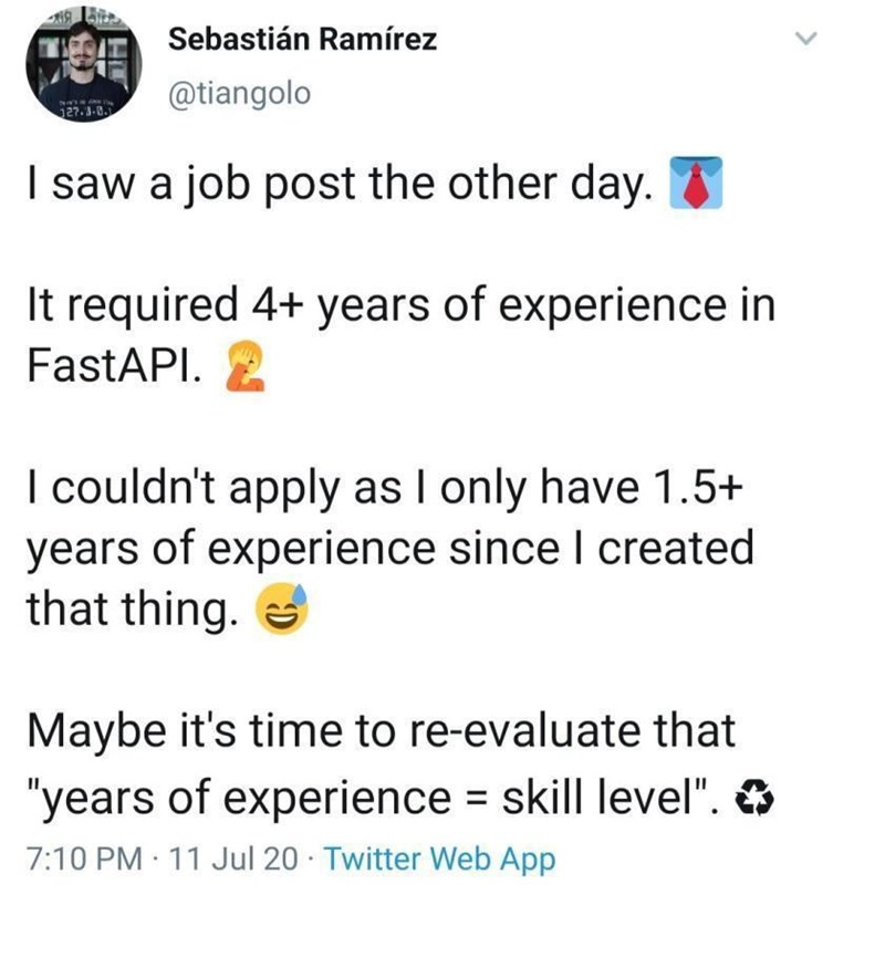 """Font - Sebastián Ramírez @tiangolo 127.3-8. I saw a job post the other day. It required 4+ years of experience in FastAPI. I couldn't apply as I only have 1.5+ years of experience since I created that thing. e Maybe it's time to re-evaluate that """"years of experience = skill level"""". O 7:10 PM · 11 Jul 20 · Twitter Web App"""