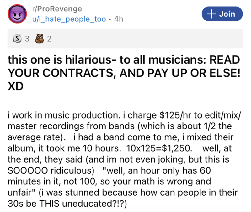 """Font - r/ProRevenge u/i_hate_people_too · 4h + Join 2 this one is hilarious- to all musicians: READ YOUR CONTRACTS, AND PAY UP OR ELSE! XD i work in music production. i charge $125/hr to edit/mix/ master recordings from bands (which is about 1/2 the average rate). i had a band come to me, i mixed their album, it took me 10 hours. 10x125=$1,250. well, at the end, they said (and im not even joking, but this is So0000 ridiculous) """"well, an hour only has 60 minutes in it, not 100, so your math is wr"""