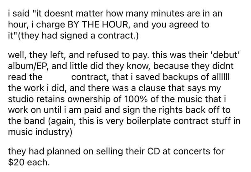 """Font - i said """"it doesnt matter how many minutes are in an hour, i charge BY THE HOUR, and you agreed to it"""" (they had signed a contract.) well, they left, and refused to pay. this was their 'debut' album/EP, and little did they know, because they didnt read the contract, that i saved backups of alllII the work i did, and there was a clause that says my studio retains ownership of 100% of the music that i work on until i am paid and sign the rights back off to the band (again, this is very boile"""