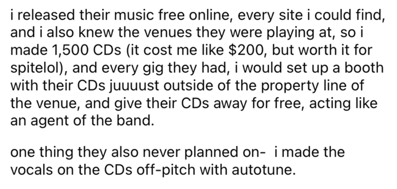 Font - i released their music free online, every site i could find, and i also knew the venues they were playing at, so i made 1,500 CDs (it cost me like $200, but worth it for spitelol), and every gig they had, i would set up a booth with their CDs juuuust outside of the property line of the venue, and give their CDs away for free, acting like an agent of the band. one thing they also never planned on- i made the vocals on the CDs off-pitch with autotune.
