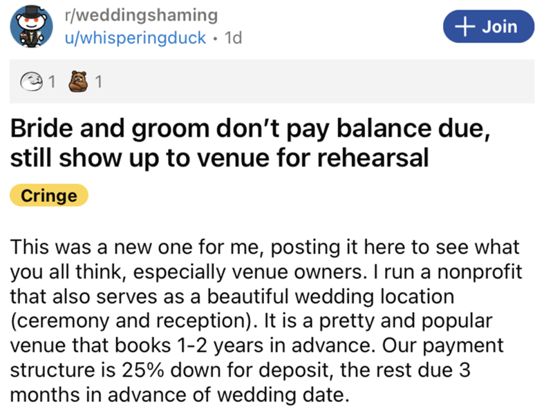 Font - r/weddingshaming + Join u/whisperingduck · 1d 1 Bride and groom don't pay balance due, still show up to venue for rehearsal Cringe This was a new one for me, posting it here to see what you all think, especially venue owners. I run a nonprofit that also serves as a beautiful wedding location (ceremony and reception). It is a pretty and popular venue that books 1-2 years in advance. Our payment structure is 25% down for deposit, the rest due 3 months in advance of wedding date.