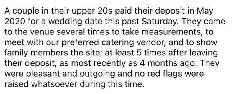 Font - A couple in their upper 20s paid their deposit in May 2020 for a wedding date this past Saturday. They came to the venue several times to take measurements, to meet with our preferred catering vendor, and to show family members the site; at least 5 times after leaving their deposit, as most recently as 4 months ago. They were pleasant and outgoing and no red flags were raised whatsoever during this time.