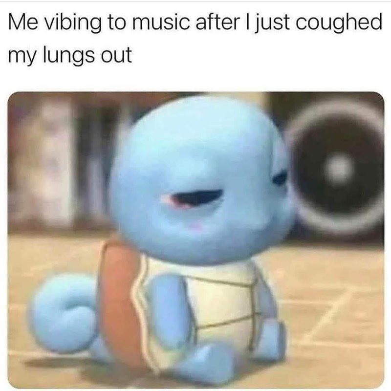 Product - Me vibing to music after I just coughed my lungs out