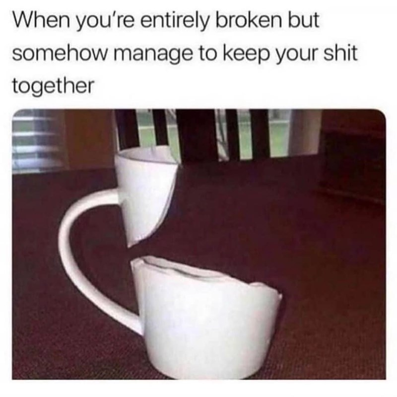 Tableware - When you're entirely broken but somehow manage to keep your shit together