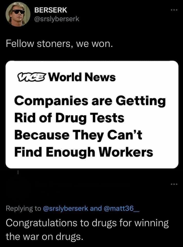 Font - BERSERK @srslyberserk Fellow stoners, we won. CE World News Companies are Getting Rid of Drug Tests Because They Can't Find Enough Workers Replying to @srslyberserk and @matt36_ Congratulations to drugs for winning the war on drugs.