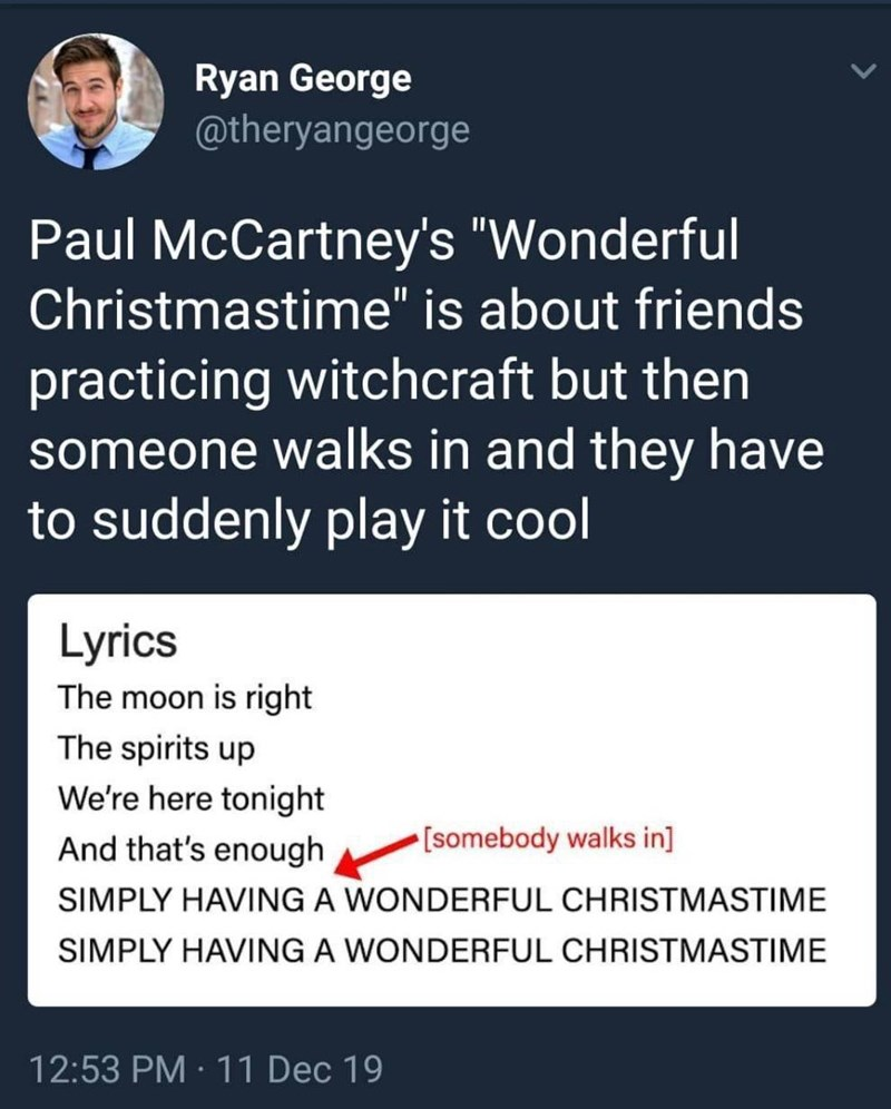 """Font - Ryan George @theryangeorge Paul McCartney's """"Wonderful Christmastime"""" is about friends practicing witchcraft but then someone walks in and they have to suddenly play it cool Lyrics The moon is right The spirits up We're here tonight And that's enough [somebody walks in] SIMPLY HAVING A WONDERFUL CHRISTMASTIME SIMPLY HAVING A WONDERFUL CHRISTMASTIME 12:53 PM · 11 Dec 19 >"""
