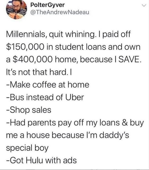 Font - PolterGyver @TheAndrewNadeau Millennials, quit whining. I paid off $150,000 in student loans and own a $400,000 home, because I SAVE. It's not that hard. I -Make coffee at home -Bus instead of Uber -Shop sales -Had parents pay off my loans & buy me a house because l'm daddy's special boy -Got Hulu with ads