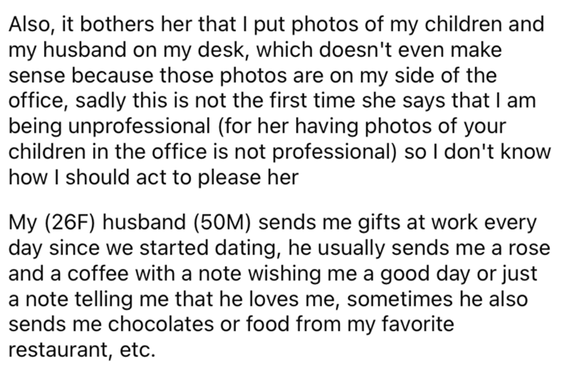 Font - Also, it bothers her that I put photos of my children and my husband on my desk, which doesn't even make sense because those photos are on my side of the office, sadly this is not the first time she says that I am being unprofessional (for her having photos of your children in the office is not professional) so I don't know how I should act to please her My (26F) husband (50M) sends me gifts at work every day since we started dating, he usually sends me a rose and a coffee with a note wis
