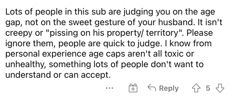 """Font - Lots of people in this sub are judging you on the age gap, not on the sweet gesture of your husband. It isn't creepy or """"pissing on his property/ territory"""". Please ignore them, people are quick to judge. I know from personal experience age caps aren't all toxic or unhealthy, something lots of people don't want to understand or can accept. G Reply 仓5 ..."""