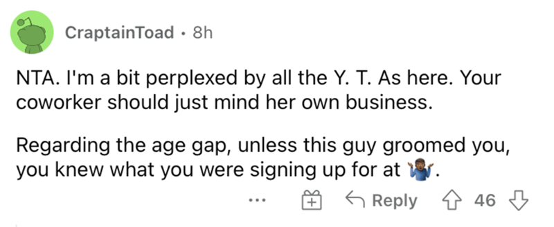 Rectangle - CraptainToad • 8h NTA. I'm a bit perplexed by all the Y. T. As here. Your coworker should just mind her own business. Regarding the age gap, unless this guy groomed you, you knew what you were signing up for at G Reply 4 46 3 ...