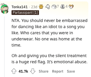Rectangle - Tonka141 · 23d Partassipant (1) NTA. You should never be embarrassed for dancing like an idiot to a song you like. Who cares that you were in underwear. No one was home at the time. Oh and giving you the silent treatment is a huge red flag. It's emotional abuse. 41.7k Share Report Save