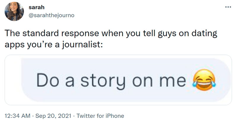 Organism - sarah @sarahthejourno The standard response when you tell guys on dating apps you're a journalist: Do a story on me 12:34 AM · Sep 20, 2021 · Twitter for iPhone