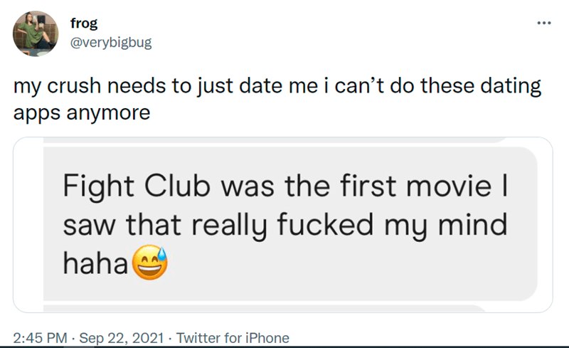 Font - frog @verybigbug my crush needs to just date me i can't do these dating apps anymore Fight Club was the first movie I saw that really fucked my mind haha 2:45 PM · Sep 22, 2021 · Twitter for iPhone
