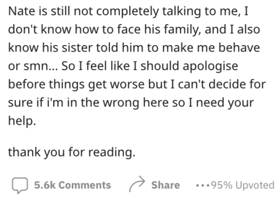 Font - Nate is still not completely talking to me, I don't know how to face his family, and I also know his sister told him to make me behave or smn... So I feel like I should apologise before things get worse but I can't decide for sure if i'm in the wrong here so I need your help. thank you for reading. O 5.6k Comments Share ...95% Upvoted