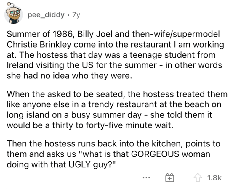 Font - pee_diddy · 7y Summer of 1986, Billy Joel and then-wife/supermodel Christie Brinkley come into the restaurant I am working at. The hostess that day was a teenage student from Ireland visiting the US for the summer - in other words she had no idea who they were. When the asked to be seated, the hostess treated them like anyone else in a trendy restaurant at the beach on long island on a busy summer day - she told them it would be a thirty to forty-five minute wait. Then the hostess runs ba