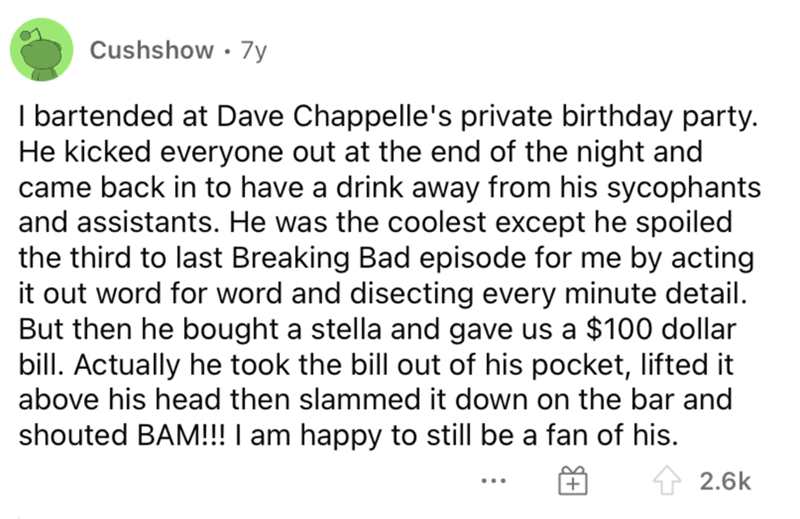 Font - Cushshow • 7y I bartended at Dave Chappelle's private birthday party. He kicked everyone out at the end of the night and came back in to have a drink away from his sycophants and assistants. He was the coolest except he spoiled the third to last Breaking Bad episode for me by acting it out word for word and disecting every minute detail. But then he bought a stella and gave us a $100 dollar bill. Actually he took the bill out of his pocket, lifted it above his head then slammed it down on