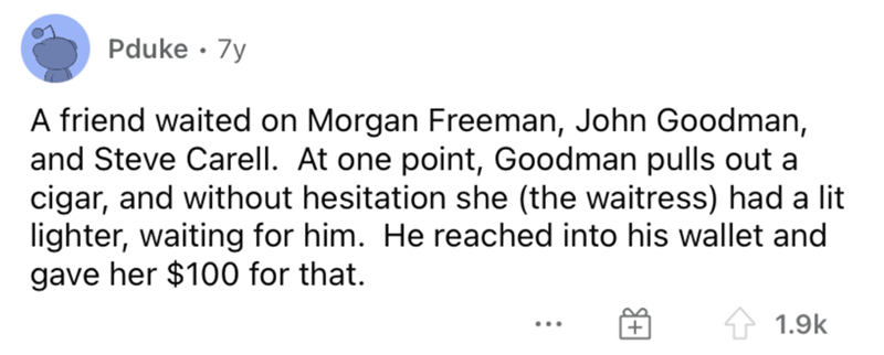 Font - Pduke · 7y A friend waited on Morgan Freeman, John Goodman, and Steve Carell. At one point, Goodman pulls out a cigar, and without hesitation she (the waitress) had a lit lighter, waiting for him. He reached into his wallet and gave her $100 for that. 1.9k