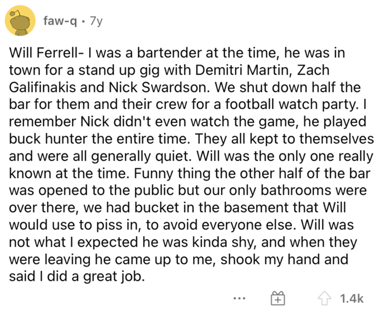 Font - faw-q · 7y Will Ferrell- I was a bartender at the time, he was in town for a stand up gig with Demitri Martin, Zach Galifinakis and Nick Swardson. We shut down half the bar for them and their crew for a football watch party. I remember Nick didn't even watch the game, he played buck hunter the entire time. They all kept to themselves and were all generally quiet. Will was the only one really known at the time. Funny thing the other half of the bar was opened to the public but our only bat