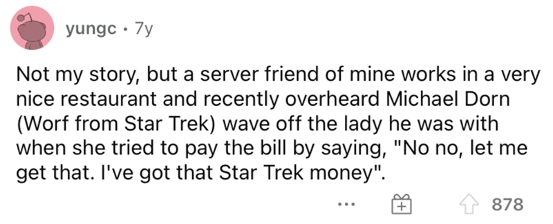 """Font - yungc · 7y Not my story, but a server friend of mine works in a very nice restaurant and recently overheard Michael Dorn (Worf from Star Trek) wave off the lady he was with when she tried to pay the bill by saying, """"No no, let me get that. I've got that Star Trek money"""". 878 ..."""