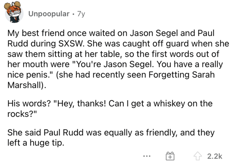"""Font - Unpoopular · 7y My best friend once waited on Jason Segel and Paul Rudd during SXSW. She was caught off guard when she saw them sitting at her table, so the first words out of her mouth were """"You're Jason Segel. You have a really nice penis."""" (she had recently seen Forgetting Sarah Marshall). His words? """"Hey, thanks! Can I get a whiskey on the rocks?"""" She said Paul Rudd was equally as friendly, and they left a huge tip. 2.2k ..."""