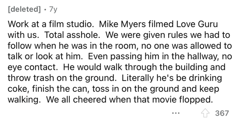 Font - [deleted] · 7y Work at a film studio. Mike Myers filmed Love Guru with us. Total asshole. We were given rules we had to follow when he was in the room, no one was allowed to talk or look at him. Even passing him in the hallway, no eye contact. He would walk through the building and throw trash on the ground. Literally he's be drinking coke, finish the can, toss in on the ground and keep walking. We all cheered when that movie flopped. 1 367