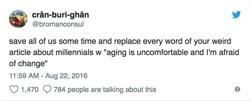 """Font - crân-buri-ghân @bromanconsul save all of us some time and replace every word of your weird article about millennials w """"aging is uncomfortable and I'm afraid of change"""" 11:59 AM - Aug 22, 2016 O 1,470 9784 people are talking about this"""