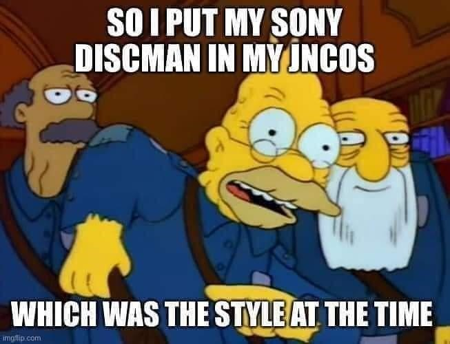 Facial expression - SO I PUT MY SONY DISCMAN IN MY JNCOS WHICH WAS THE STYLE AT THE TIME imgflip .com