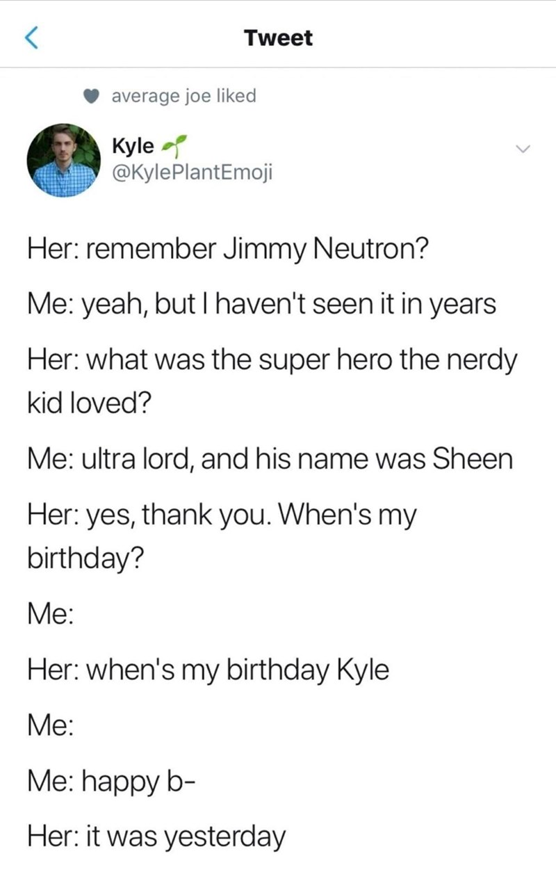 Font - Tweet average joe liked Kyle @KylePlantEmoji Her: remember Jimmy Neutron? Me: yeah, but I haven't seen it in years Her: what was the super hero the nerdy kid loved? Me: ultra lord, and his name was Sheen Her: yes, thank you. When's my birthday? Me: Her: when's my birthday Kyle Мe: Me: happy b- Her: it was yesterday