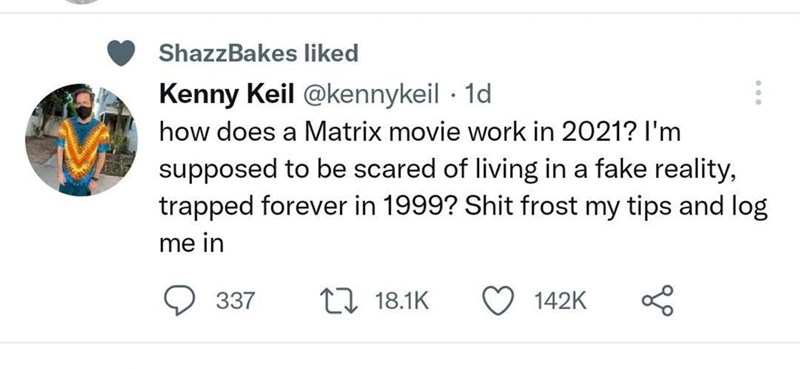 Font - ShazzBakes liked Kenny Keil @kennykeil · 1d how does a Matrix movie work in 2021? l'm supposed to be scared of living in a fake reality, trapped forever in 1999? Shit frost my tips and log me in 337 t7 18.1K 142K