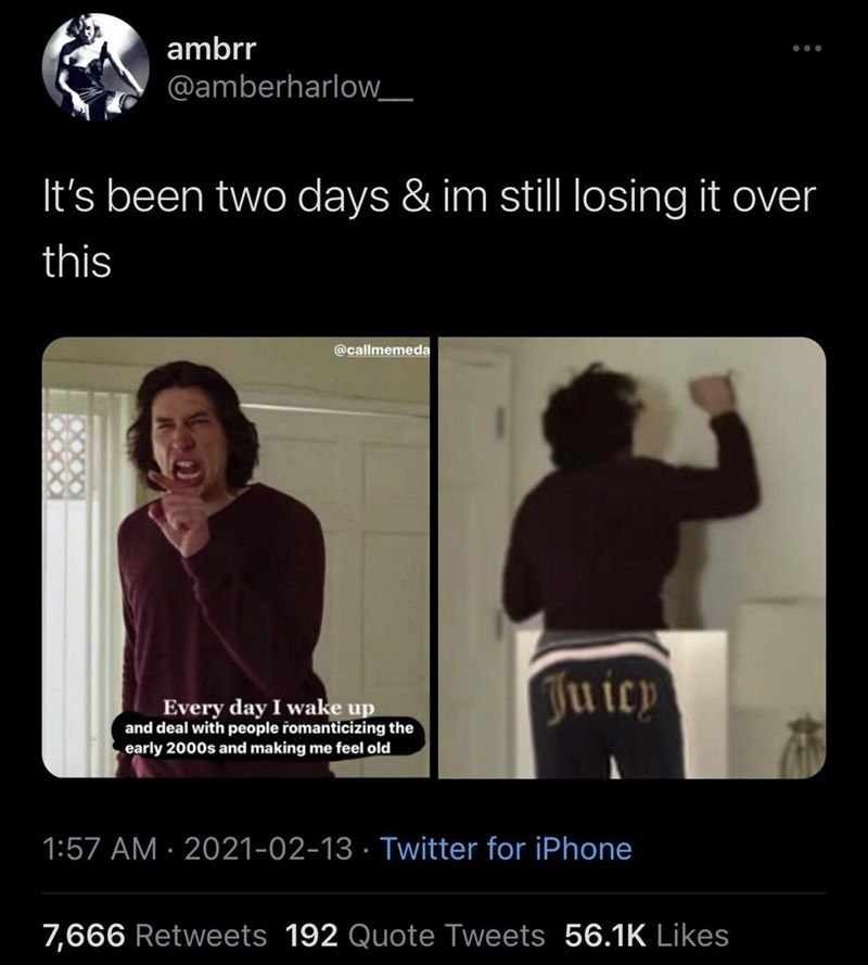 Black - ambrr @amberharlow_ It's been two days & im still losing it over this @callmemeda Juicp Every day I wake up and deal with people romanticizing the early 2000s and making me feel old 1:57 AM · 2021-02-13 · Twitter for iPhone 7,666 Retweets 192 Quote Tweets 56.1K Likes