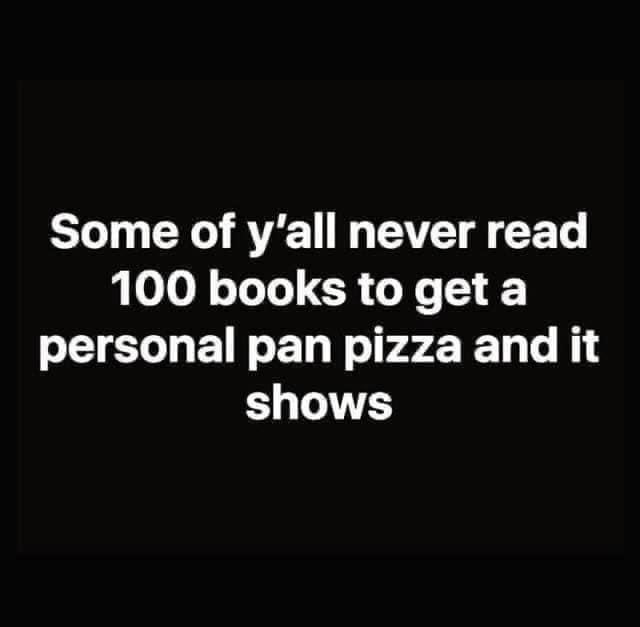 Font - Some of y'all never read 100 books to get a personal pan pizza and it shows