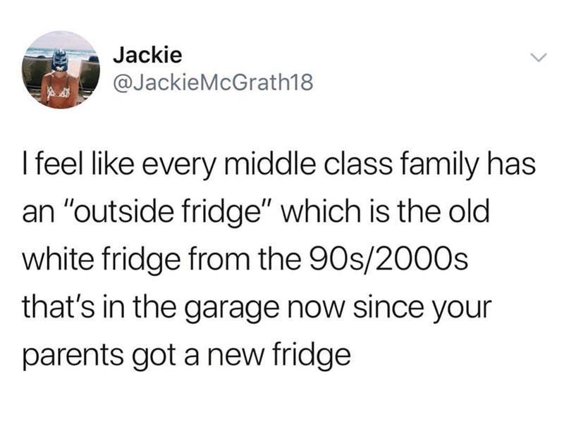 """Font - Jackie @JackieMcGrath18 I feel like every middle class family has an """"outside fridge"""" which is the old white fridge from the 90s/2000s that's in the garage now since your parents got a new fridge"""