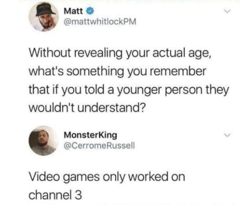 Font - Matt O @mattwhitlockPM Without revealing your actual age, what's something you remember that if you told a younger person they wouldn't understand? MonsterKing @CerromeRussell Video games only worked on channel 3