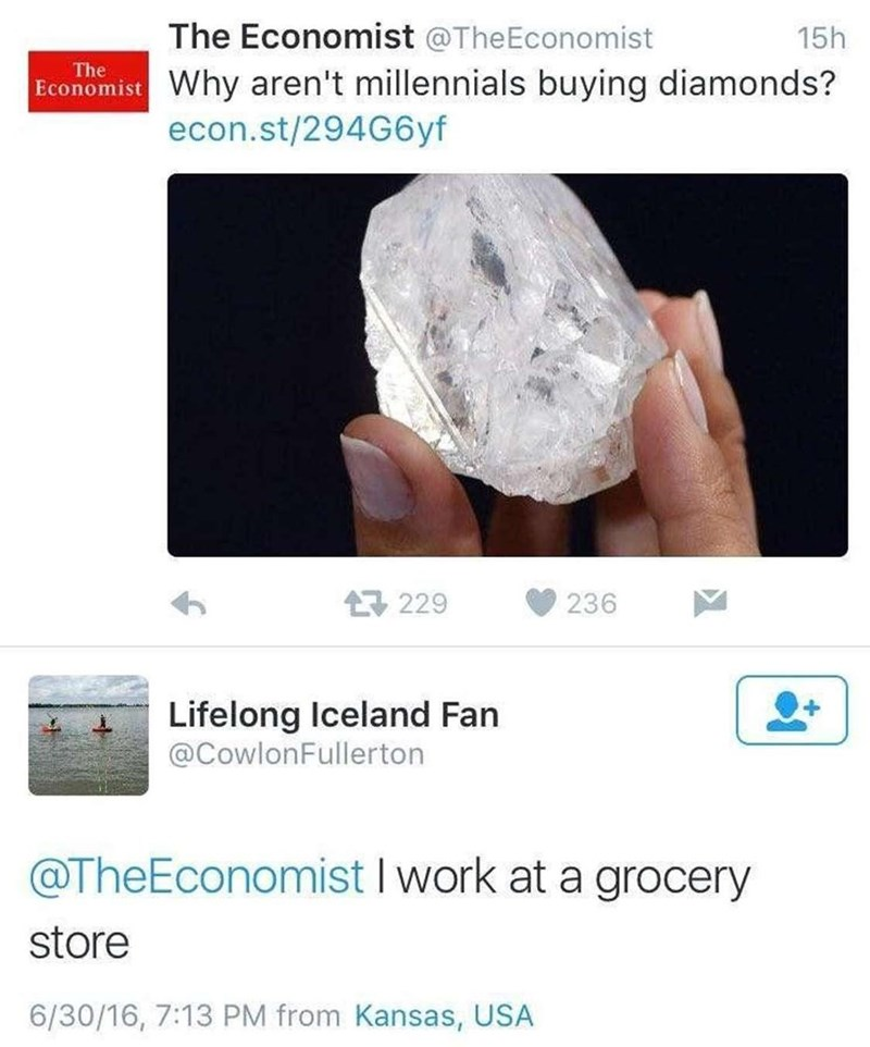 Photograph - The Economist @TheEconomist 15h The Economist Why aren't millennials buying diamonds? econ.st/294G6yf 17 229 236 Lifelong Iceland Fan @CowlonFullerton @TheEconomist I work at a grocery store 6/30/16, 7:13 PM from Kansas, USA