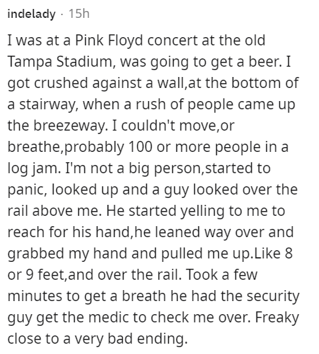 Font - indelady - 15h I was at a Pink Floyd concert at the old Tampa Stadium, was going to get a beer. I got crushed against a wall,at the bottom of a stairway, when a rush of people came up the breezeway. I couldn't move,or breathe,probably 100 or more people in a log jam. I'm not a big person,started to panic, looked up and a guy looked over the rail above me. He started yelling to me to reach for his hand,he leaned way over and grabbed my hand and pulled me up.Like 8 or 9 feet, and over the r