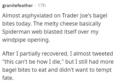 """Font - granitefeather · 17h Almost asphyxiated on Trader Joe's bagel bites today. The melty cheese basically Spiderman web blasted itself over my windpipe opening. After I partially recovered, I almost tweeted """"this can't be how I die,"""" but I still had more bagel bites to eat and didn't want to tempt fate."""