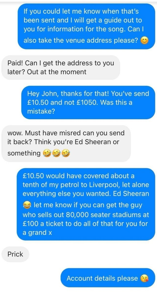 Product - If you could let me know when that's been sent and I will get a guide out to you for information for the song. Can I also take the venue address please? O Paid! Can I get the address to you later? Out at the moment Hey John, thanks for that! You've send £10.50 and not £1050. Was this a mistake? wow. Must have misred can you send it back? Think you're Ed Sheeran or something £10.50 would have covered about a tenth of my petrol to Liverpool, let alone everything else you wanted. Ed Sheer