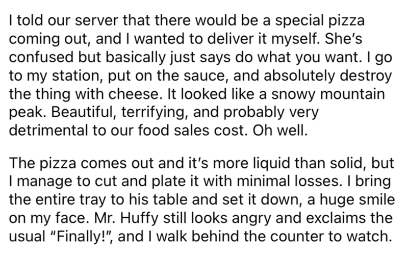 Font - I told our server that there would be a special pizza coming out, and I wanted to deliver it myself. She's confused but basically just says do what you want. I go to my station, put on the sauce, and absolutely destroy the thing with cheese. It looked like a snowy mountain peak. Beautiful, terrifying, and probably very detrimental to our food sales cost. Oh well. The pizza comes out and it's more liquid than solid, but I manage to cut and plate it with minimal losses. I bring the entire t