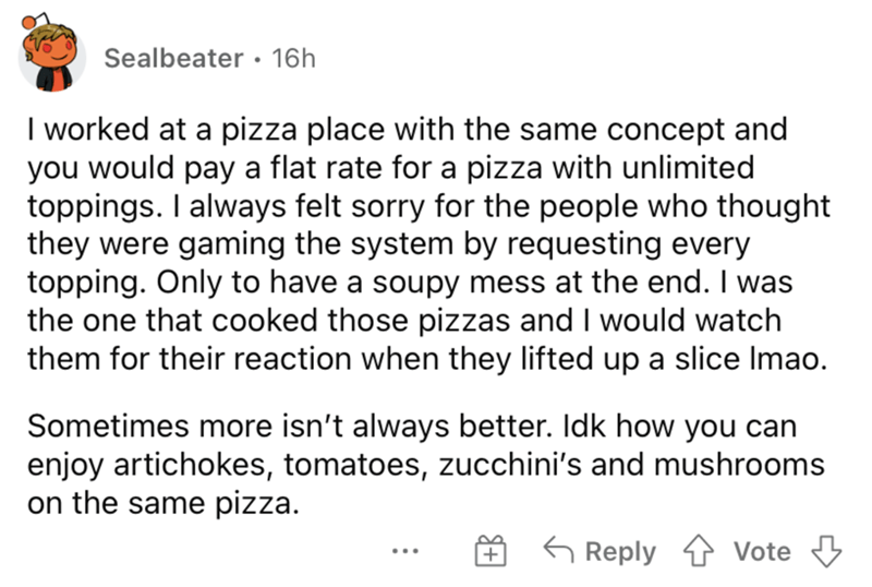 Font - Sealbeater • 16h I worked at a pizza place with the same concept and you would pay a flat rate for a pizza with unlimited toppings. I always felt sorry for the people who thought they were gaming the system by requesting every topping. Only to have a soupy mess at the end. I was the one that cooked those pizzas and I would watch them for their reaction when they lifted up a slice Imao. Sometimes more isn't always better. Idk how you can enjoy artichokes, tomatoes, zucchini's and mushrooms