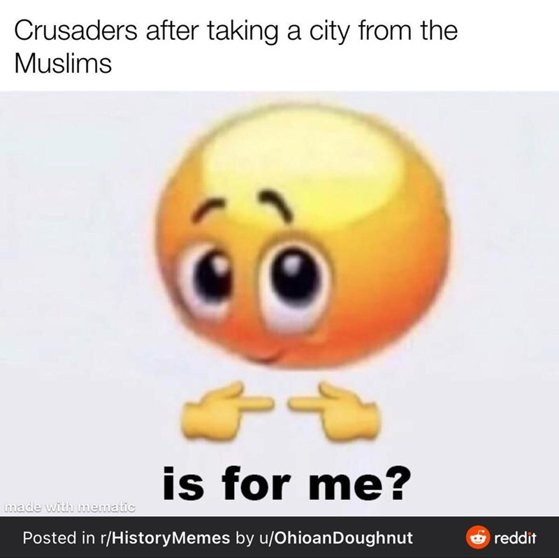 Cartoon - Crusaders after taking a city from the Muslims is for me? made with mematic Posted in r/HistoryMemes by u/OhioanDoughnut e reddit