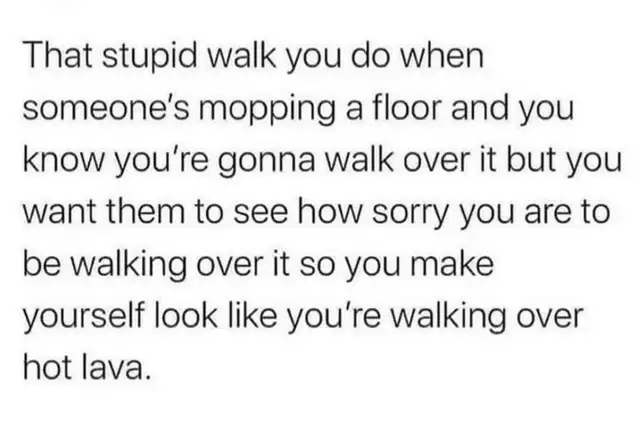 Font - That stupid walk you do when someone's mopping a floor and you know you're gonna walk over it but you want them to see how sorry you are to be walking over it so you make yourself look like you're walking over hot lava.