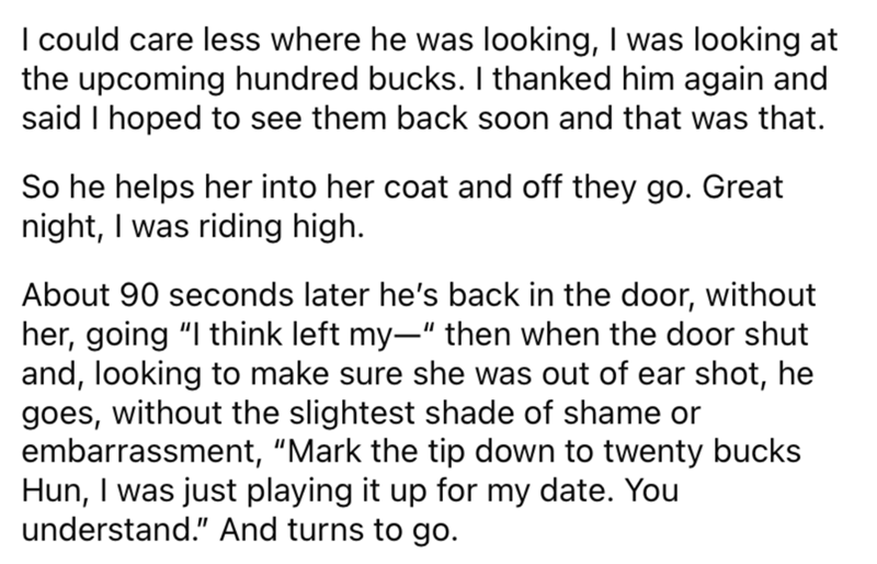 """Font - I could care less where he was looking, I was looking at the upcoming hundred bucks. I thanked him again and said I hoped to see them back soon and that was that. So he helps her into her coat and off they go. Great night, I was riding high. About 90 seconds later he's back in the door, without her, going """"I think left my-"""" then when the door shut and, looking to make sure she was out of ear shot, he goes, without the slightest shade of shame or embarrassment, """"Mark the tip down to twenty"""