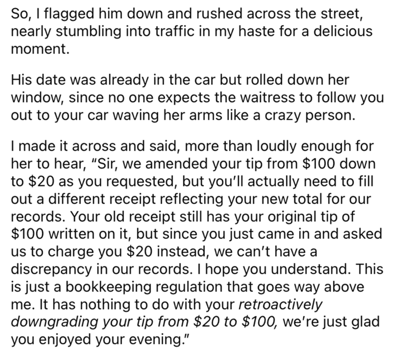 """Font - So, I flagged him down and rushed across the street, nearly stumbling into traffic in my haste for a delicious moment. His date was already in the car but rolled down her window, since no one expects the waitress to follow you out to your car waving her arms like a crazy person. I made it across and said, more than loudly enough for her to hear, """"Sir, we amended your tip from $100 down to $20 as you requested, but you'll actually need to fill out a different receipt reflecting your new to"""