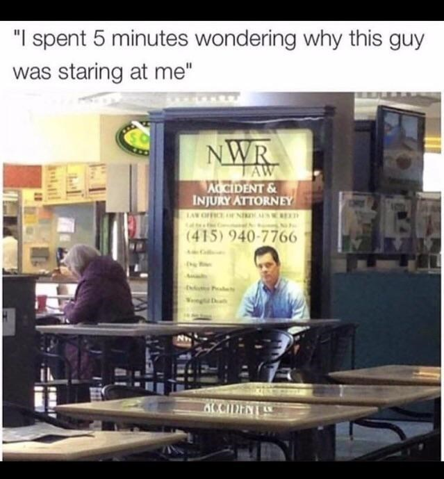 """Table - """"I spent 5 minutes wondering why this guy was staring at me"""" NWR AW AOCIDENT & INJURY ATTORNEY LAW OFICE NI SREXT (415) 940-7766 ACCIDENI anll"""