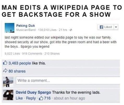 Font - MAN EDITS A WIKIPEDIA PAGE TO GET BACKSTAGE FORA SHOW Peking Duk A Liked Musician/Band 138,010 Likes 21 hrs e last night someone edited our wikipedia page to say he was our family. showed security at our show, got into the green room and had a beer with the boys. Spargo you legend 8,822 Likes 918 Comments 210 Shares 6 3,463 people like this. 80 shares Write a comment. David Duey Spargo Thanks for the evening lads. Like Reply 6716 about an hour ago