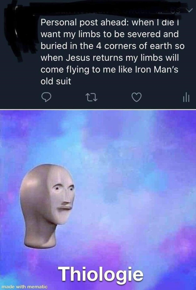 Cloud - Personal post ahead: when I die i want my limbs to be severed and buried in the 4 corners of earth so when Jesus returns my limbs will come flying to me like Iron Man's old suit Thiologie made with mematic