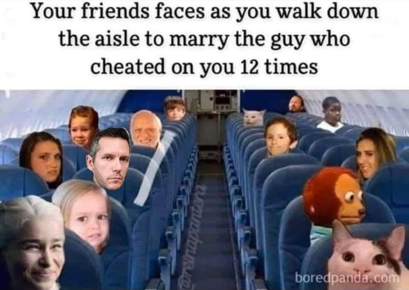 Facial expression - Your friends faces as you walk down the aisle to marry the guy who cheated on you 12 times boredpanda.com Toreinapantera