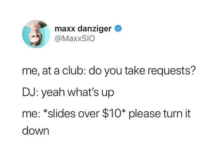 Font - maxx danziger @MaxxSIO me, at a club: do you take requests? DJ: yeah what's up me: *slides over $10* please turn it down